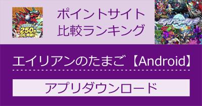 エイリアンのたまご【Android】 スマホゲームのポイントサイト比較・報酬ランキング
