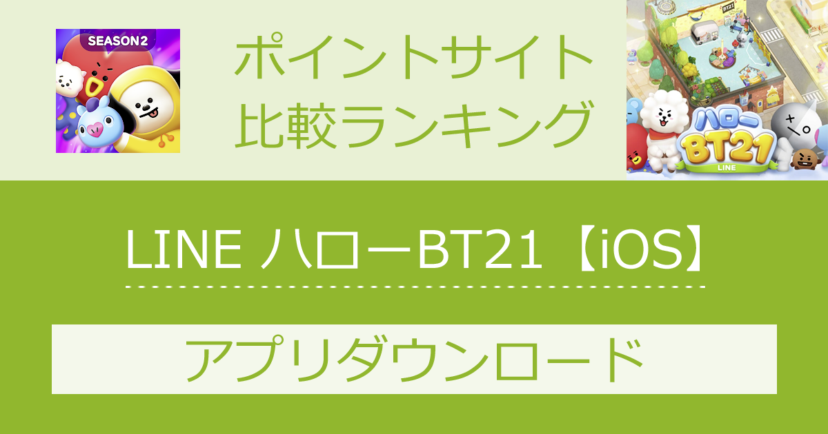 ポイントサイトの比較ランキング。スマホゲーム「LINE ハローBT21【iOS】」をポイントサイト経由でダウンロードしたときにもらえるポイント数で、ポイントサイトをランキング。