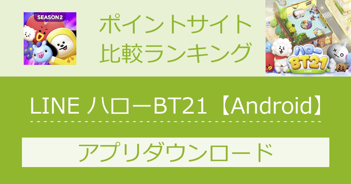 ポイントサイトの比較ランキング。スマホゲーム「LINE ハローBT21【Android】」をポイントサイト経由でダウンロードしたときにもらえるポイント数で、ポイントサイトをランキング。
