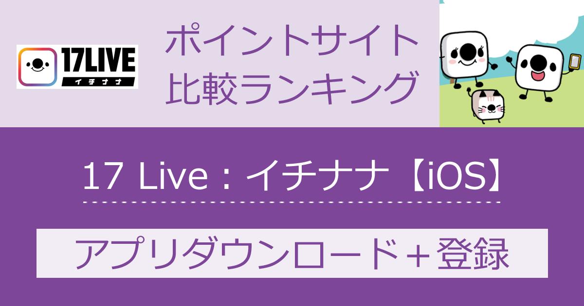 ポイントサイトの比較ランキング。ライブ配信アプリ「17 Live(イチナナ)【iOS】」をポイントサイト経由でダウンロード・無料会員登録したときにもらえるポイント数で、ポイントサイトをランキング。