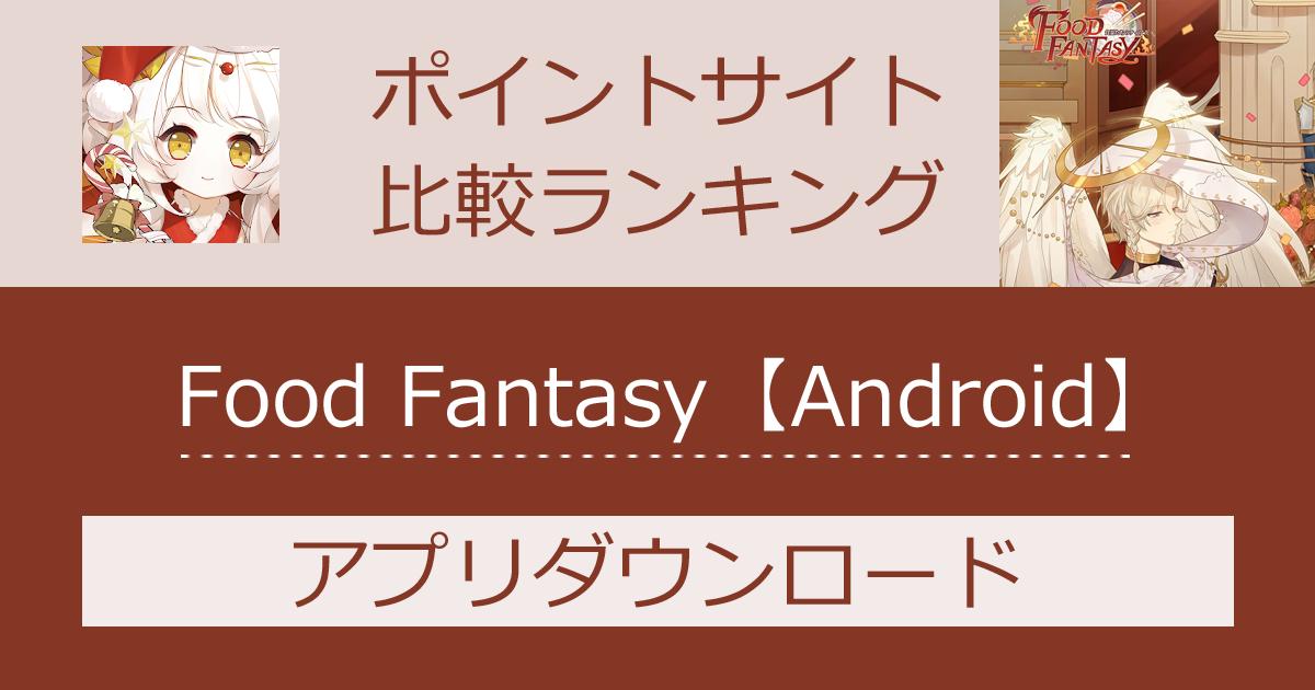 ポイントサイトの比較ランキング。スマホゲーム「Food Fantasy(フードファンタジー)【Android】」をポイントサイト経由でダウンロードしたときにもらえるポイント数で、ポイントサイトをランキング。