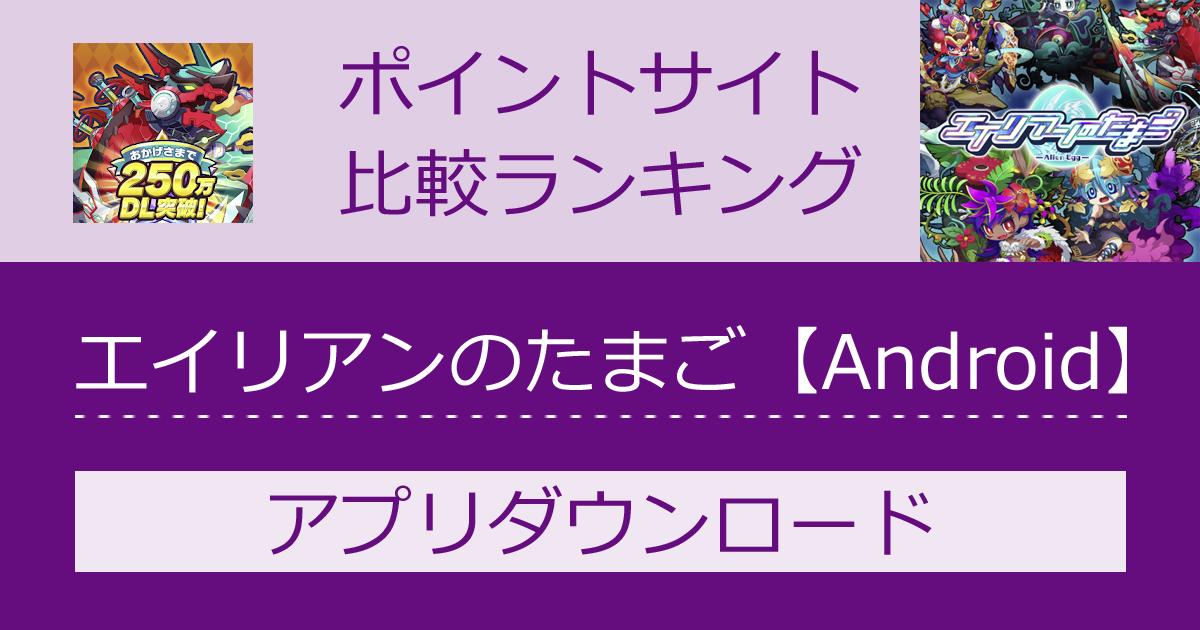 ポイントサイトの比較ランキング。スマホゲーム「エイリアンのたまご【Android】」をポイントサイト経由でダウンロードしたときにもらえるポイント数で、ポイントサイトをランキング。