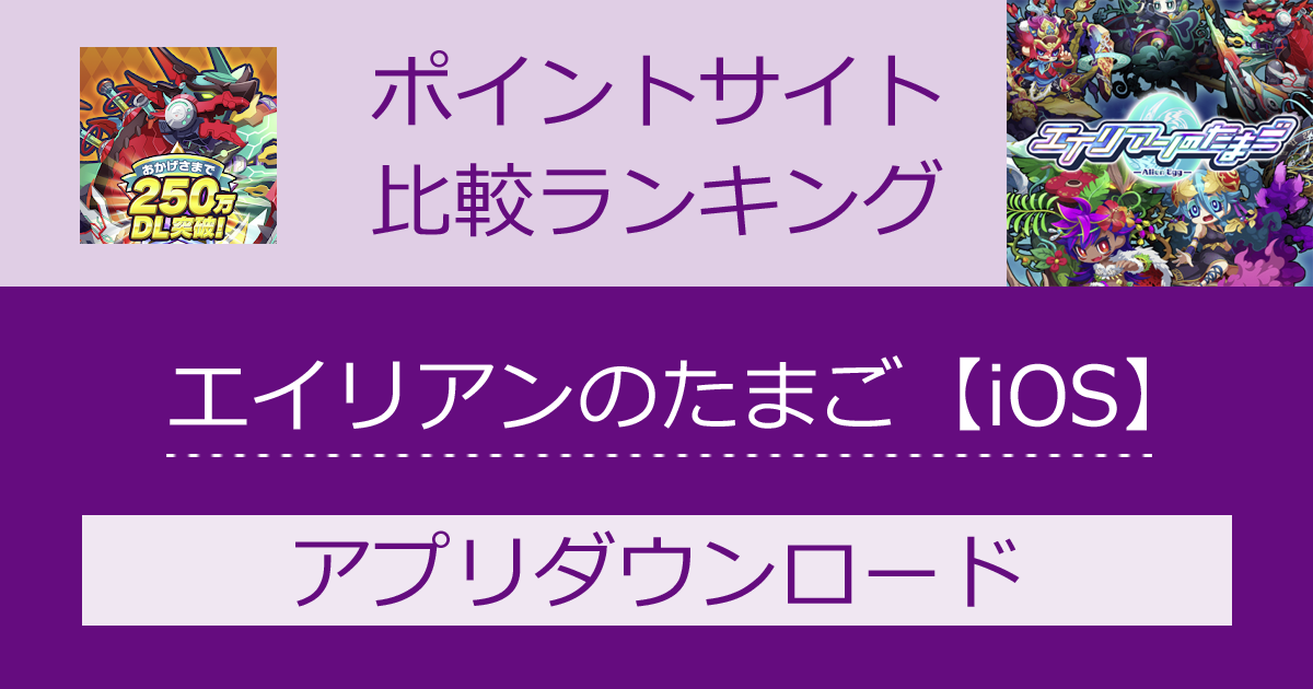 ポイントサイトの比較ランキング。スマホゲーム「エイリアンのたまご【iOS】」をポイントサイト経由でダウンロードしたときにもらえるポイント数で、ポイントサイトをランキング。
