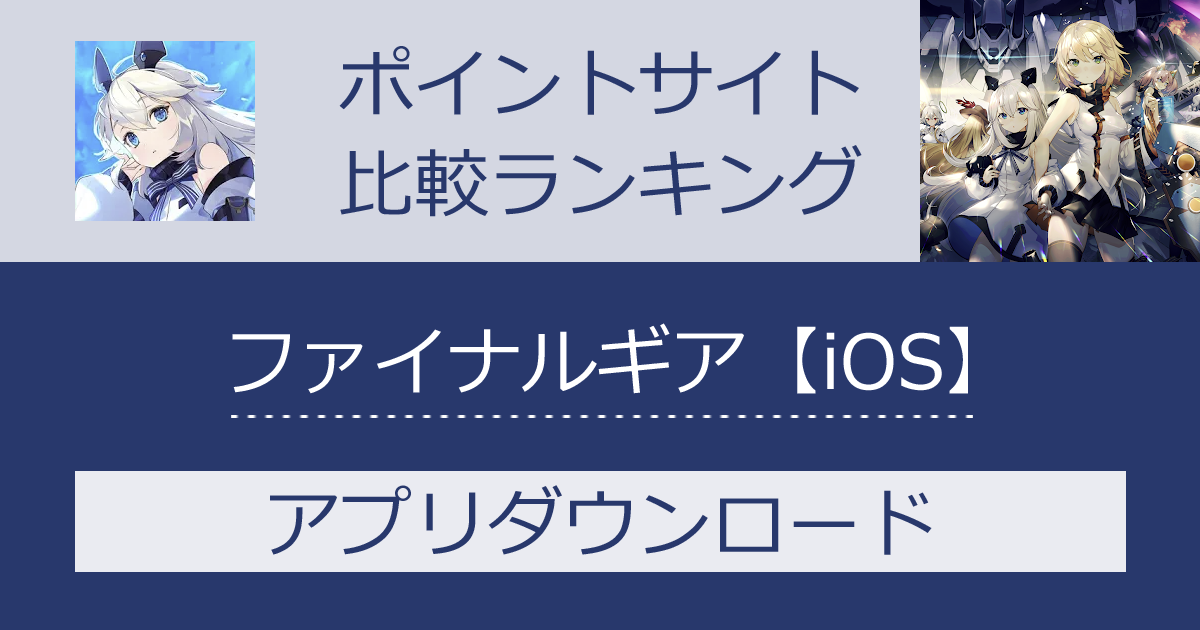 ポイントサイトの比較ランキング。戦略RPG「ファイナルギア-重装戦姫-【iOS】」をポイントサイト経由でダウンロードしたときにもらえるポイント数で、ポイントサイトをランキング。