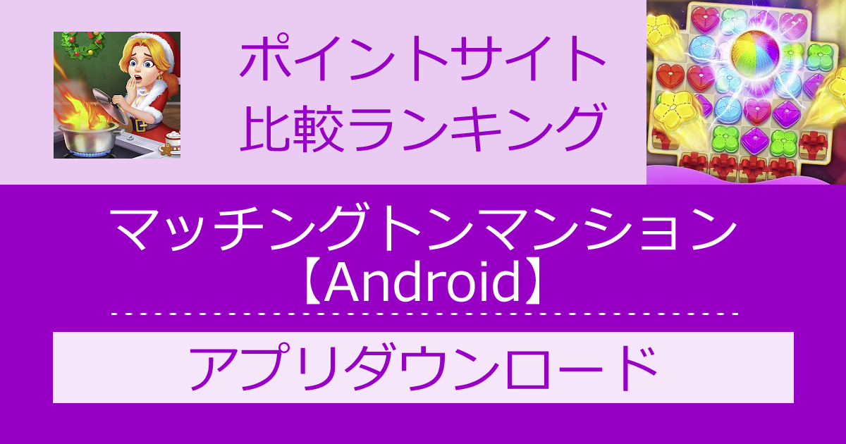 ポイントサイトの比較ランキング。パズルゲーム「マッチングトンマンション【Android】」をポイントサイト経由でダウンロードしたときにもらえるポイント数で、ポイントサイトをランキング。
