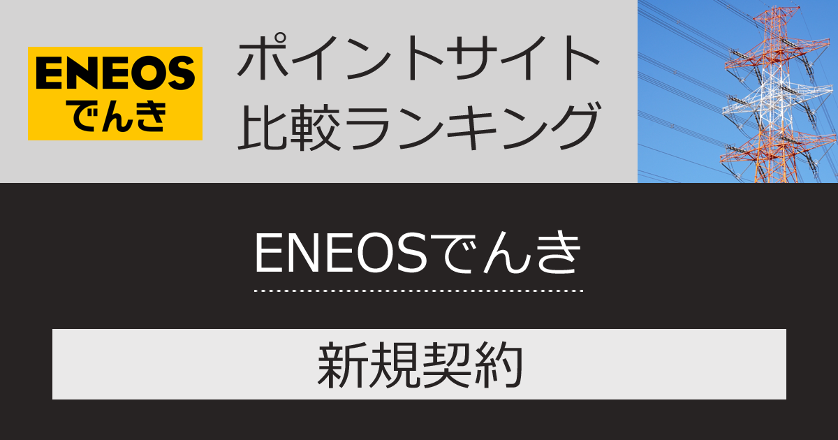ポイントサイトの比較ランキング。ポイントサイトを経由して「ENEOSでんき」を新規契約したときにもらえるポイント数で、ポイントサイトをランキング。