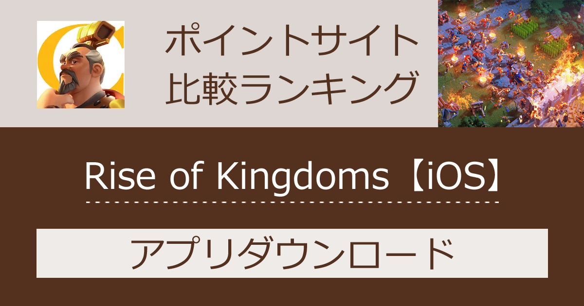 ポイントサイトの比較ランキング。リアルタイム・育成型戦略シミュレーションゲーム「Rise of Kingdoms -万国覚醒-【iOS】」をポイントサイト経由でダウンロードしたときにもらえるポイント数で、ポイントサイトをランキング。